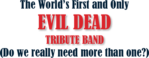 The World's First and Only  EVIL DEAD  TRIBUTE BAND   (Do we really need more than one?)